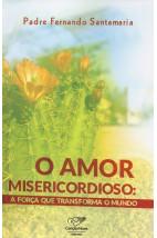 O Amor Misericordioso: A Força Que Transforma O Mundo