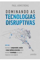 Dominando as tecnologias disruptivas: aprenda a compreender, avaliar e tomar melhores decisões sobre qualquer tecnologia que possa impactar o seu negócio
