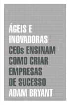 Ágeis e inovadoras - Ceos ensinam como criar empresas de sucesso